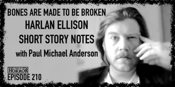 TIH-210-Paul-Michael-Anderson-on-Bones-are-Made-to-be-Broken-Harlan-Ellison-and-Short-Story-Notes